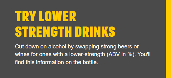 Try lower strength drinks - Cut down on alcohol by swapping strong beers or wines for ones with a lower-strength (ABV in %).